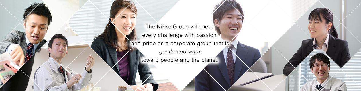 The Nikke Group will meet every challenge with passion and pride as a corporate group that is gentle and warm toward people and the planet.