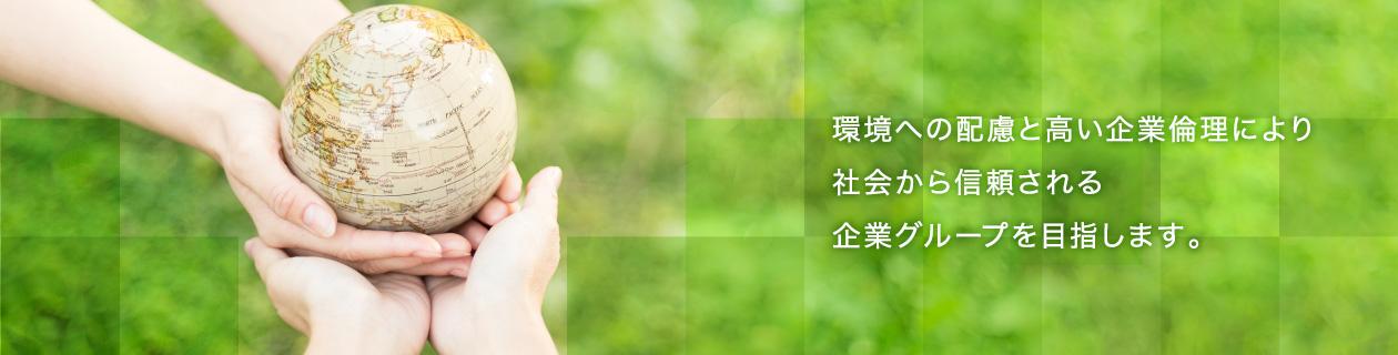 環境への配慮と高い企業倫理により社会から信頼される企業グループを目指します。